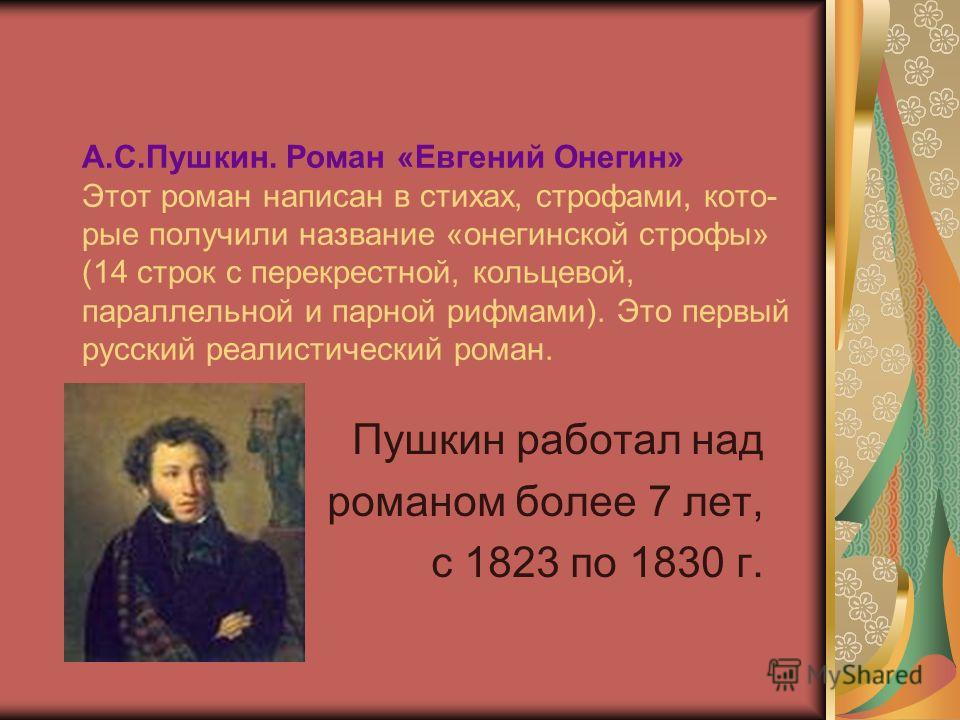 А.С.Пушкин. Роман «Евгений Онегин» Этот роман написан в стихах, строфами, кото- рые получили название «онегинской строфы» (14 строк с перекрестной, кольцевой, параллельной и парной рифмами). Это первый русский реалистический роман. Пушкин работал над