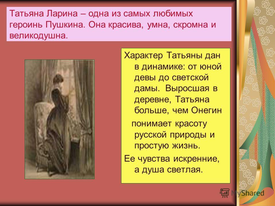 Татьяна Ларина – одна из самых любимых героинь Пушкина. Она красива, умна, скромна и великодушна. Характер Татьяны дан в динамике: от юной девы до светской дамы. Выросшая в деревне, Татьяна больше, чем Онегин понимает красоту русской природы и просту