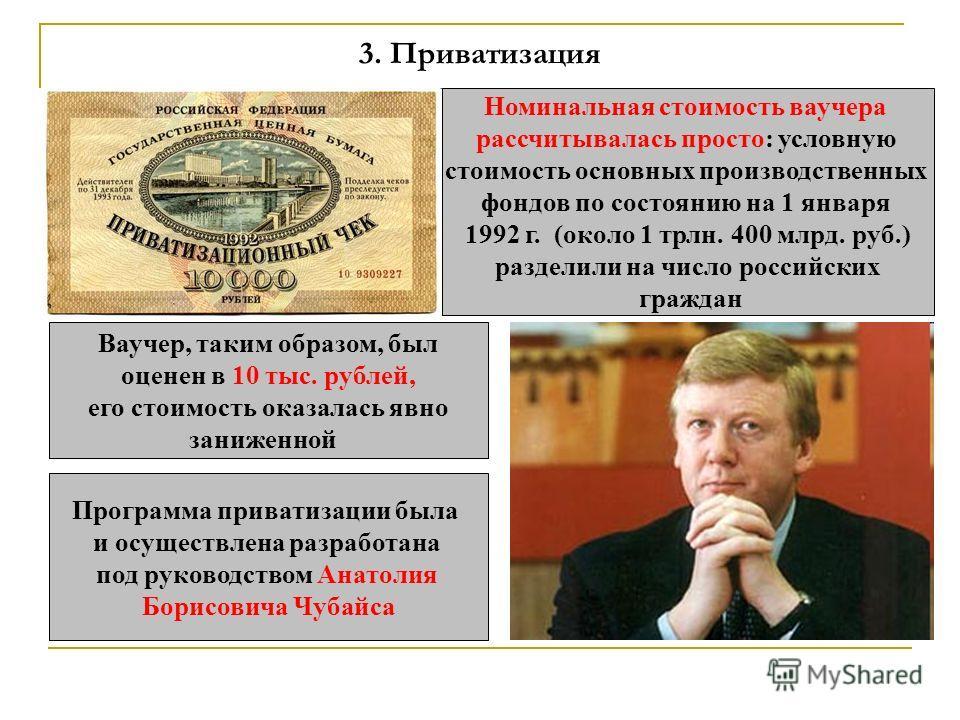 3. Приватизация Номинальная стоимость ваучера рассчитывалась просто: условную стоимость основных производственных фондов по состоянию на 1 января 1992 г. (около 1 трлн. 400 млрд. руб.) разделили на число российских граждан Ваучер, таким образом, был