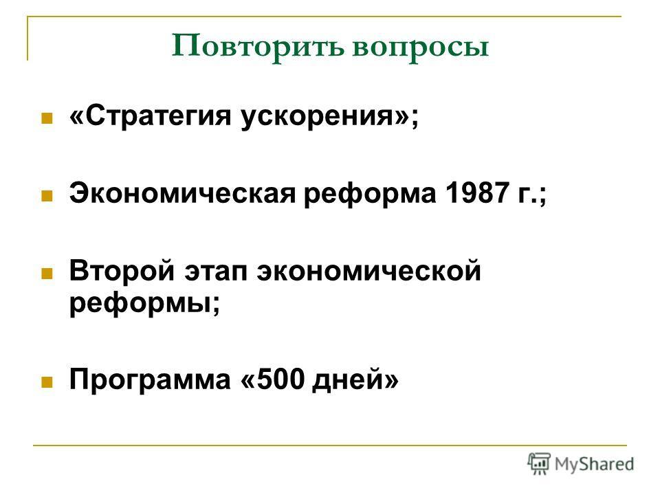 Повторить вопросы «Стратегия ускорения»; Экономическая реформа 1987 г.; Второй этап экономической реформы; Программа «500 дней»