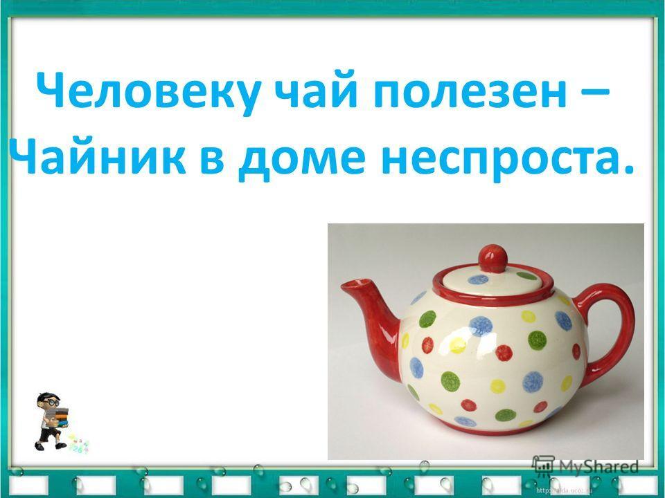Чай из листиков нарезан, Снятых с чайного куста. Человеку чай полезен – Чайник в доме неспроста.