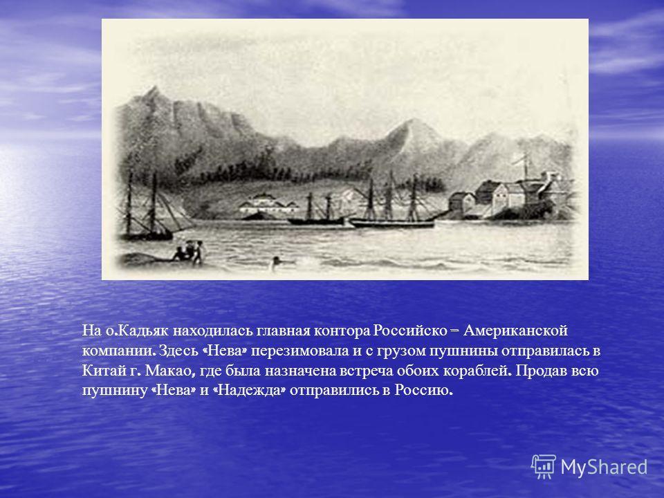 На о. Кадьяк находилась главная контора Российско – Американской компании. Здесь « Нева » перезимовала и с грузом пушнины отправилась в Китай г. Макао, где была назначена встреча обоих кораблей. Продав всю пушнину « Нева » и « Надежда » отправились в