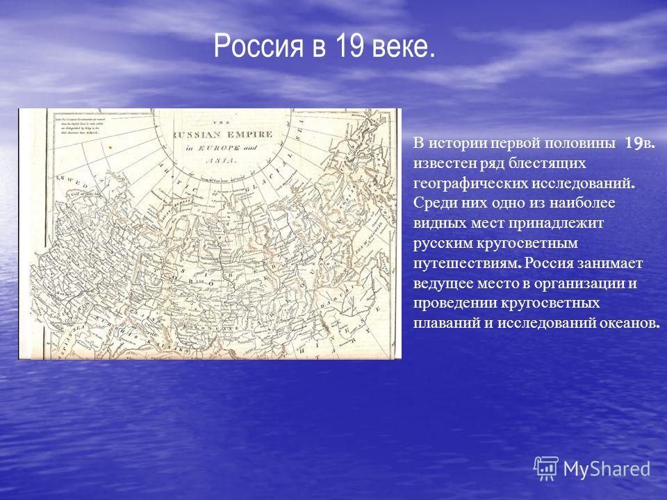 Россия в 19 веке. В истории первой половины 19 в. известен ряд блестящих географических исследований. Среди них одно из наиболее видных мест принадлежит русским кругосветным путешествиям. Россия занимает ведущее место в организации и проведении круго
