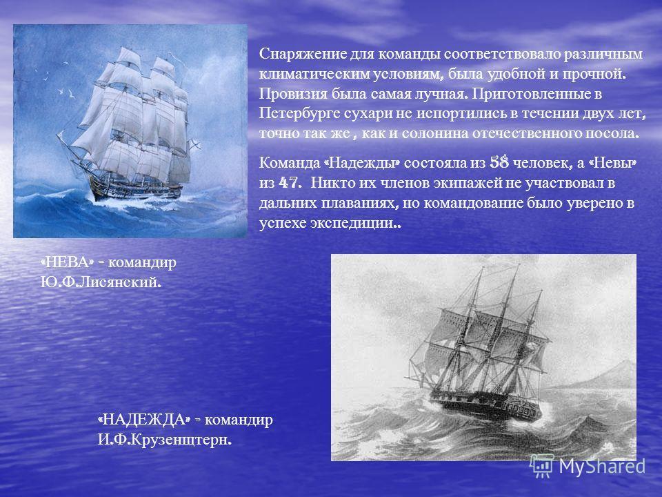 « НЕВА » - командир Ю. Ф. Лисянский. « НАДЕЖДА » - командир И. Ф. Крузенщтерн. Снаряжение для команды соответствовало различным климатическим условиям, была удобной и прочной. Провизия была самая лучная. Приготовленные в Петербурге сухари не испортил