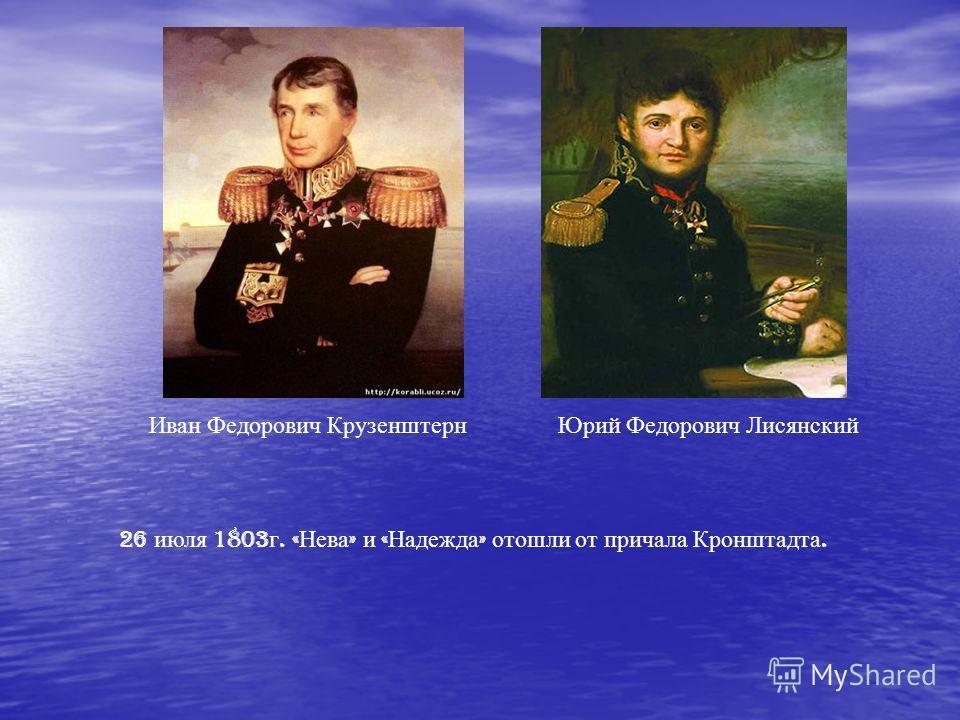 Иван Федорович КрузенштернЮрий Федорович Лисянский 26 июля 1803 г. « Нева » и « Надежда » отошли от причала Кронштадта.