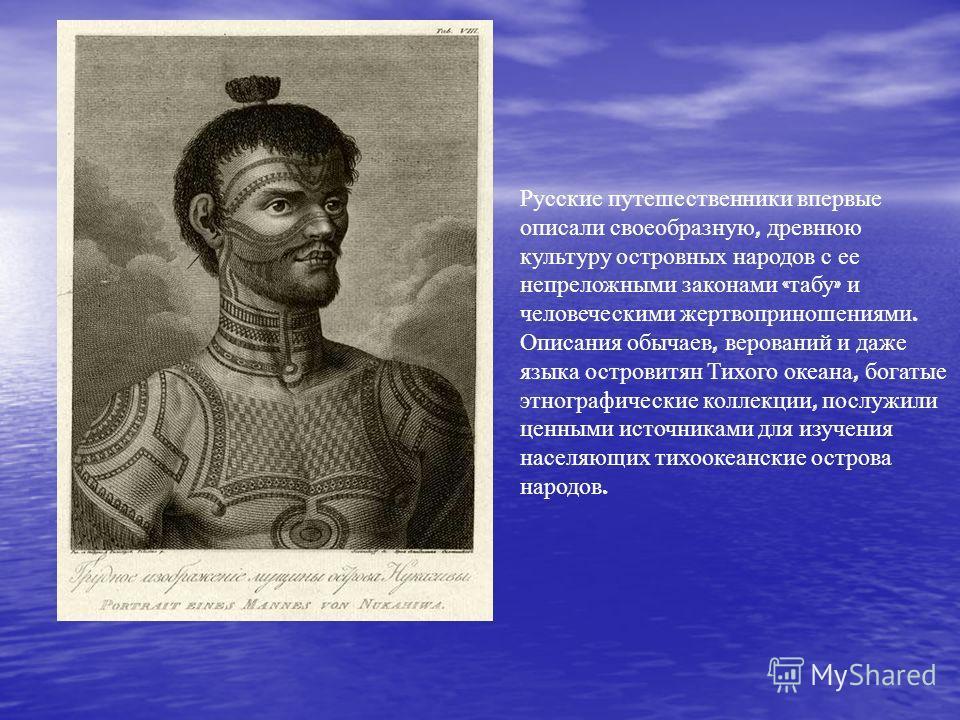 Русские путешественники впервые описали своеобразную, древнюю культуру островных народов с ее непреложными законами « табу » и человеческими жертвоприношениями. Описания обычаев, верований и даже языка островитян Тихого океана, богатые этнографически