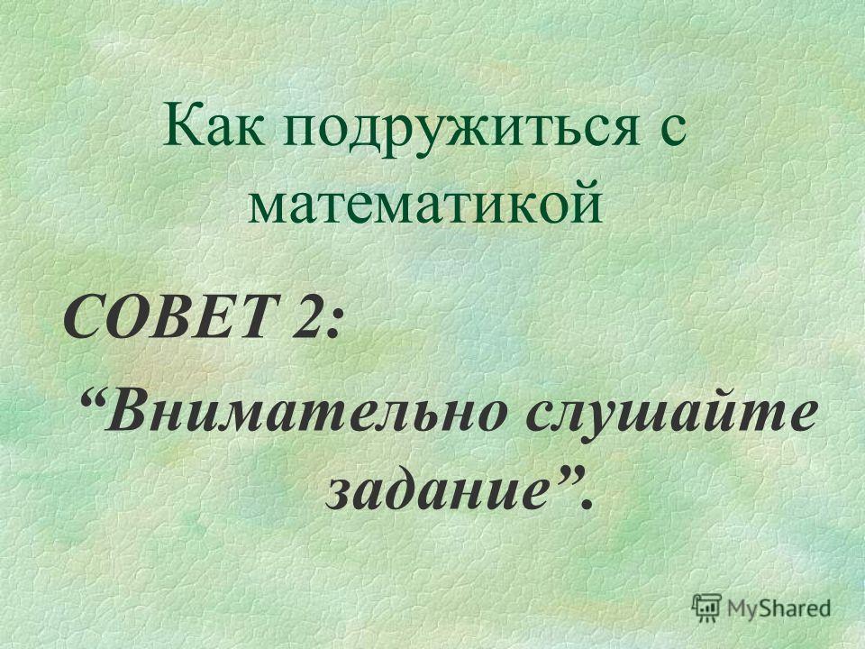 Как подружиться с математикой СОВЕТ 2: Внимательно слушайте задание.