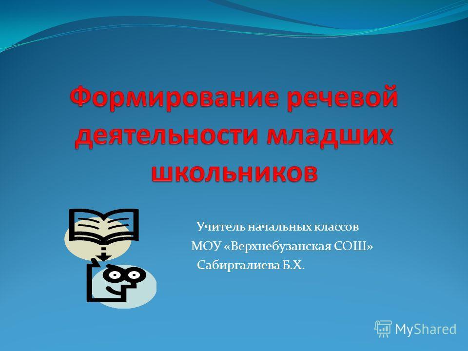 Учитель начальных классов МОУ «Верхнебузанская СОШ» Сабиргалиева Б.Х.