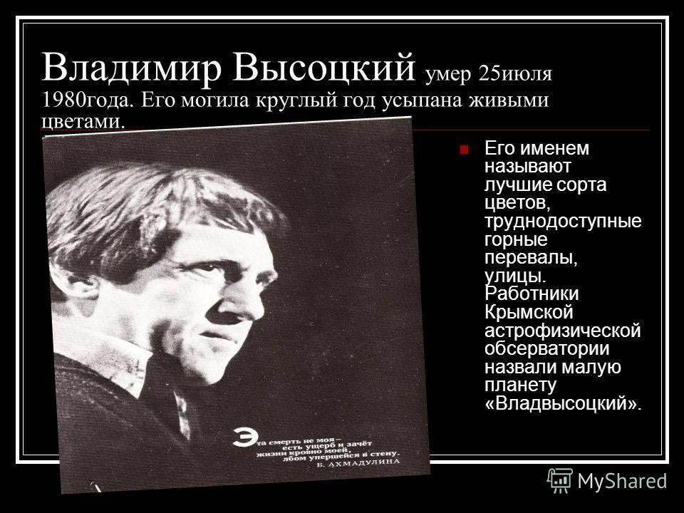 Владимир Высоцкий умер 25июля 1980года. Его могила круглый год усыпана живыми цветами. Его именем называют лучшие сорта цветов, труднодоступные горные перевалы, улицы. Работники Крымской астрофизической обсерватории назвали малую планету «Владвысоцки