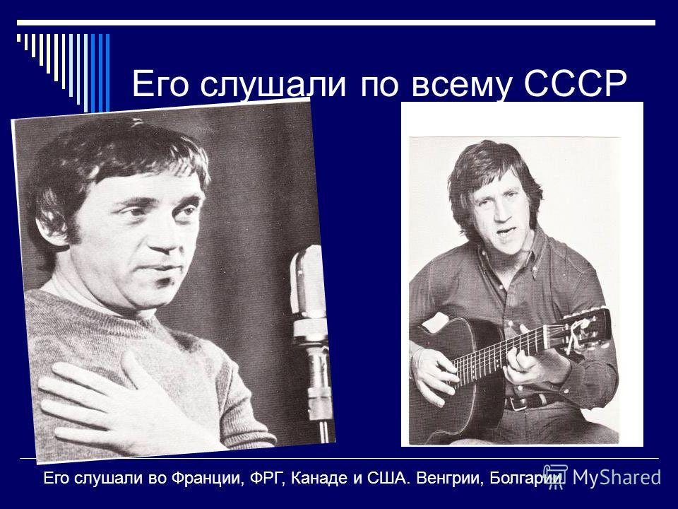 Его слушали по всему СССР Его слушали во Франции, ФРГ, Канаде и США. Венгрии, Болгарии.