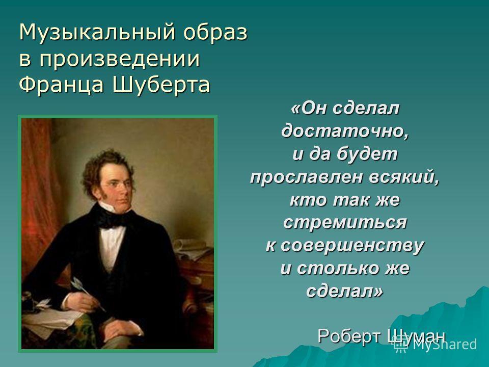 «Он сделал достаточно, и да будет прославлен всякий, кто так же стремиться к совершенству и столько же сделал» Роберт Шуман Музыкальный образ в произведении Франца Шуберта