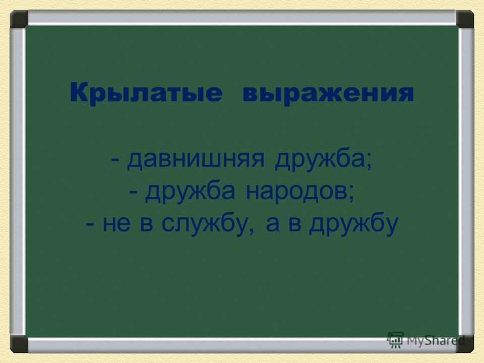 Крылатые выражения - давнишняя дружба; - дружба народов; - не в службу, а в дружбу