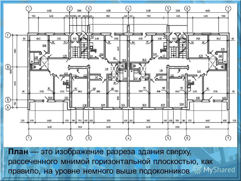 План это изображение разреза здания сверху, рассеченного мнимой горизонтальной плоскостью, как правило, на уровне немного выше подоконников