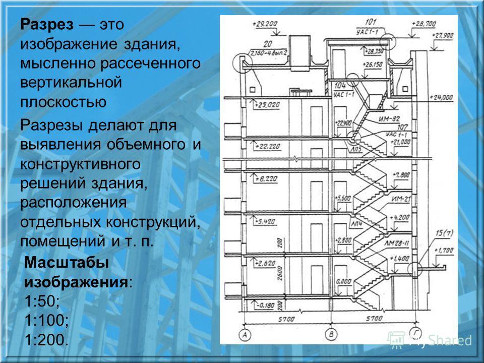 Разрез это изображение здания, мысленно рассеченного вертикальной плоскостью Разрезы делают для выявления объемного и конструктивного решений здания, расположения отдельных конструкций, помещений и т. п. Масштабы изображения: 1:50; 1:100; 1:200.