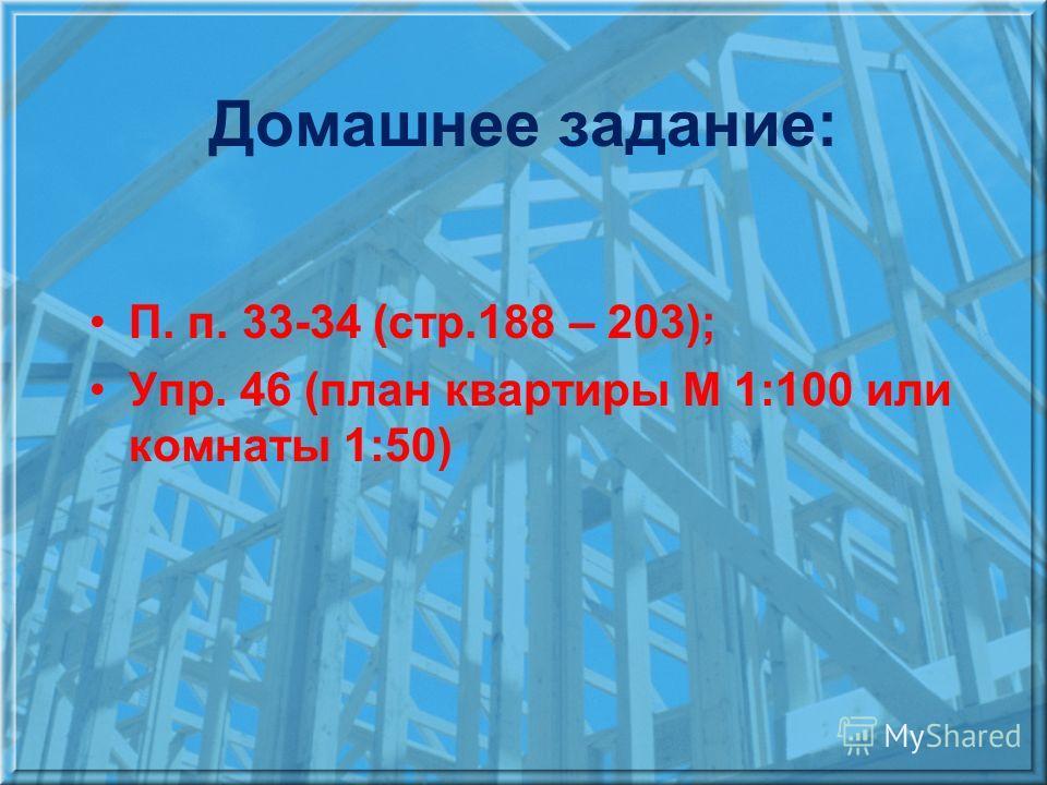 Домашнее задание: П. п. 33-34 (стр.188 – 203); Упр. 46 (план квартиры М 1:100 или комнаты 1:50)