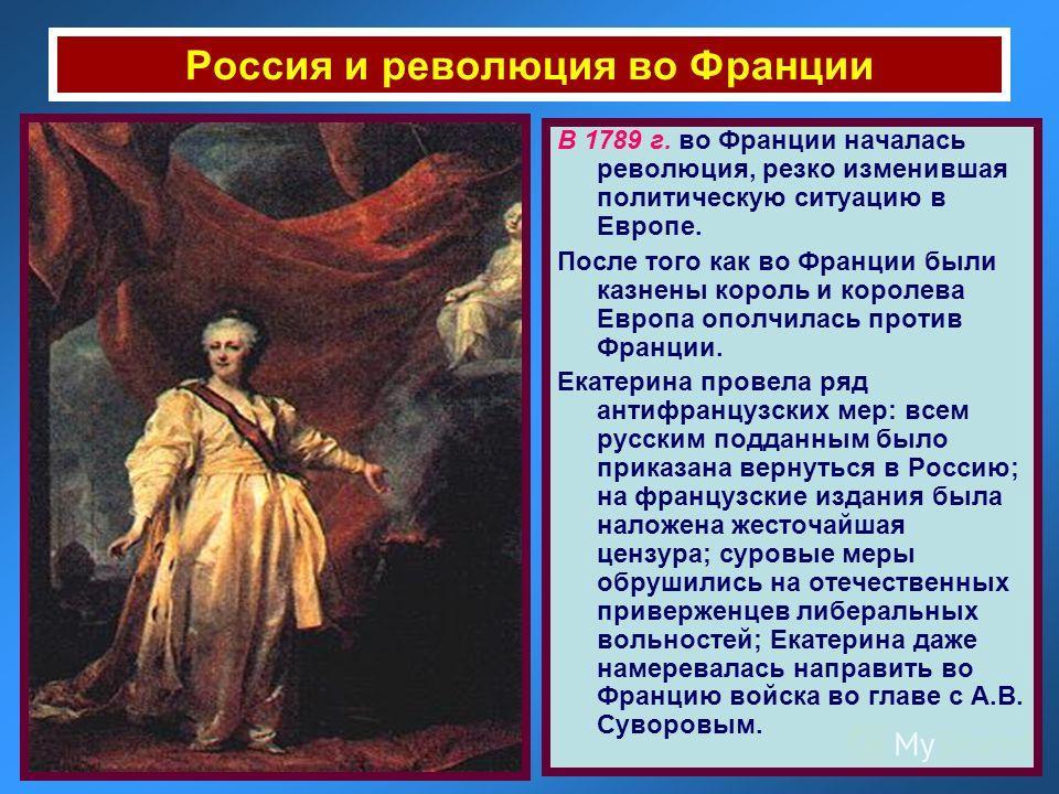 Россия и революция во Франции В 1789 г. во Франции началась революция, резко изменившая политическую ситуацию в Европе. После того как во Франции были казнены король и королева Европа ополчилась против Франции. Екатерина провела ряд антифранцузских м