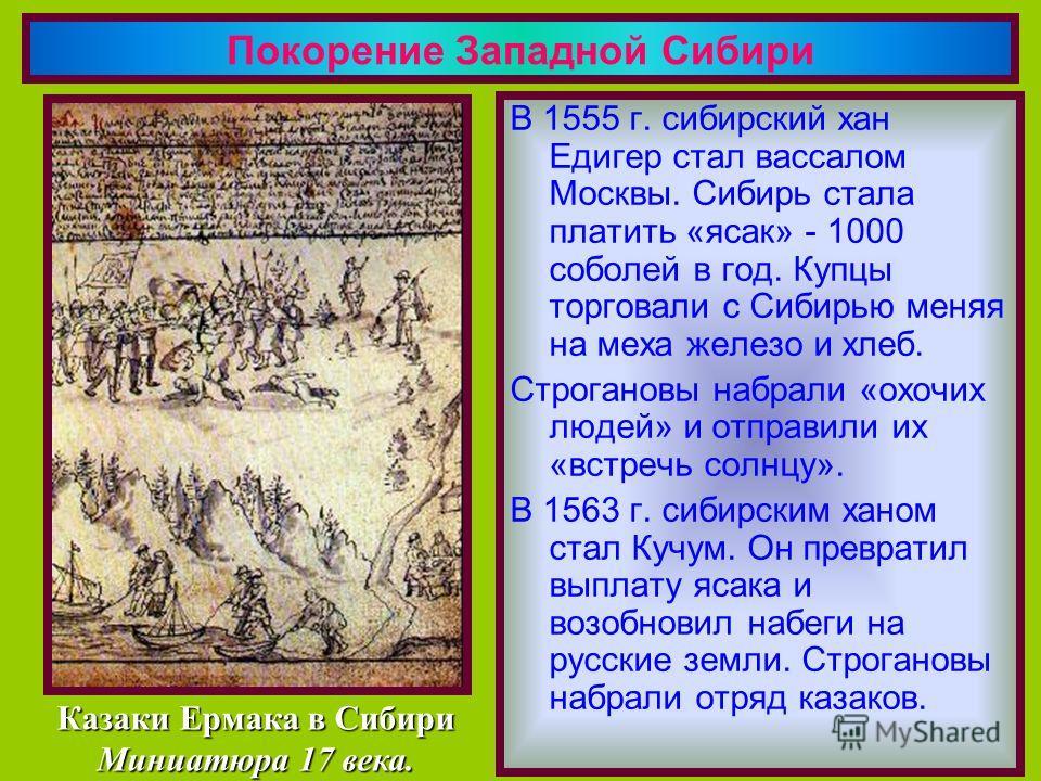 В 1555 г. сибирский хан Едигер стал вассалом Москвы. Сибирь стала платить «ясак» - 1000 соболей в год. Купцы торговали с Сибирью меняя на меха железо и хлеб. Строгановы набрали «охочих людей» и отправили их «встречь солнцу». В 1563 г. сибирским ханом