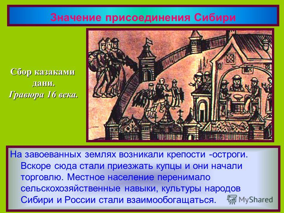 Значение присоединения Сибири На завоеванных землях возникали крепости -остроги. Вскоре сюда стали приезжать купцы и они начали торговлю. Местное население перенимало сельскохозяйственные навыки, культуры народов Сибири и России стали взаимообогащать