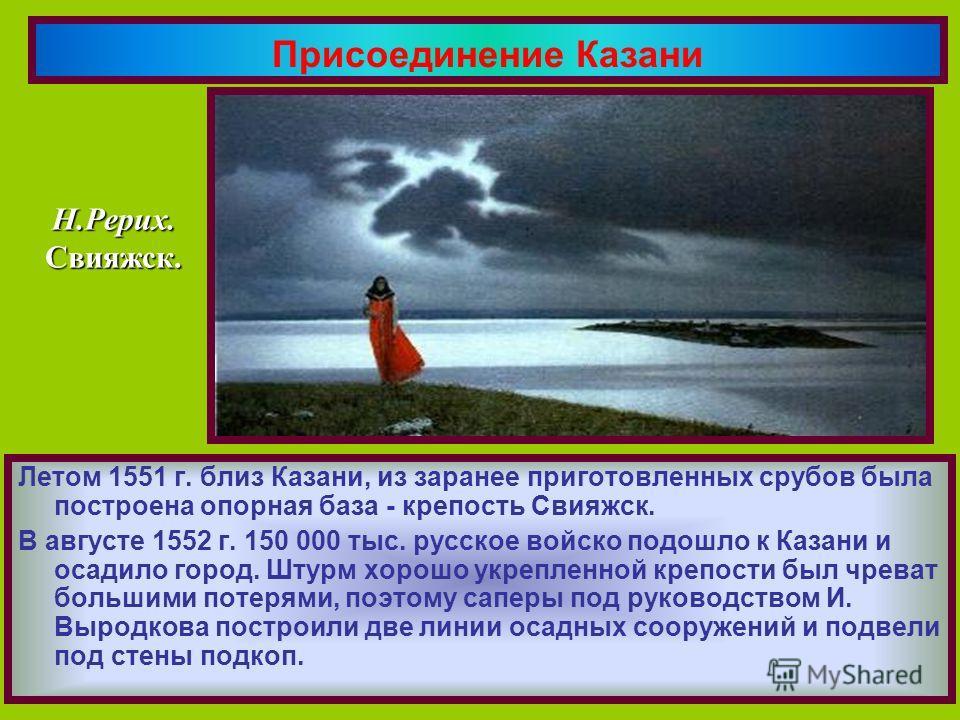 Летом 1551 г. близ Казани, из заранее приготовленных срубов была построена опорная база - крепость Свияжск. В августе 1552 г. 150 000 тыс. русское войско подошло к Казани и осадило город. Штурм хорошо укрепленной крепости был чреват большими потерями