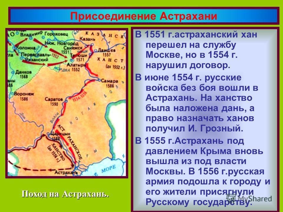 В 1551 г.астраханский хан перешел на службу Москве, но в 1554 г. нарушил договор. В июне 1554 г. русские войска без боя вошли в Астрахань. На ханство была наложена дань, а право назначать ханов получил И. Грозный. В 1555 г.Астрахань под давлением Кры