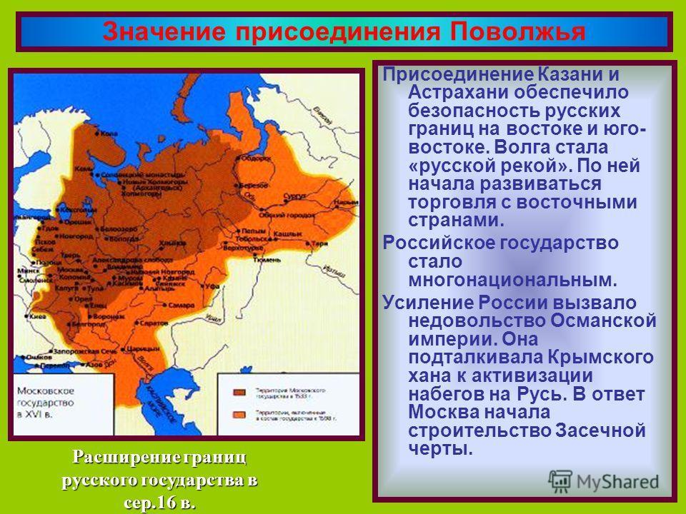 Присоединение Казани и Астрахани обеспечило безопасность русских границ на востоке и юго- востоке. Волга стала «русской рекой». По ней начала развиваться торговля с восточными странами. Российское государство стало многонациональным. Усиление России