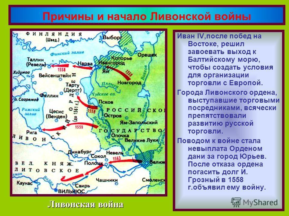 Иван IV,после побед на Востоке, решил завоевать выход к Балтийскому морю, чтобы создать условия для организации торговли с Европой. Города Ливонского ордена, выступавшие торговыми посредниками, всячески препятствовали развитию русской торговли. Повод