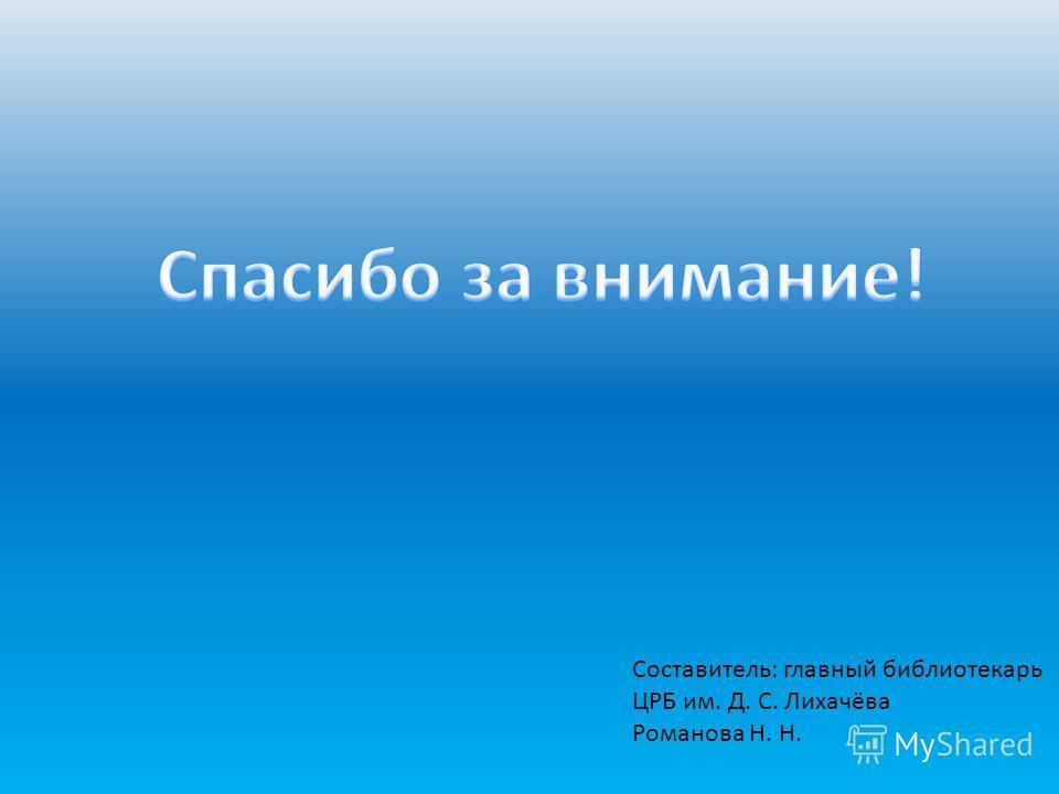 Составитель: главный библиотекарь ЦРБ им. Д. С. Лихачёва Романова Н. Н.