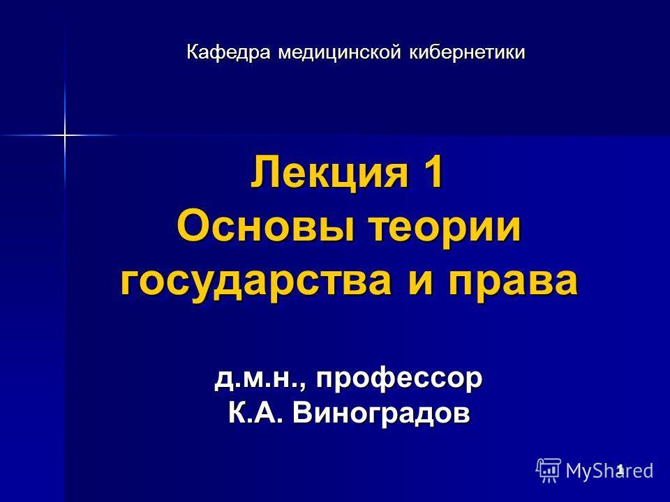 1 Лекция 1 Основы теории государства и права д.м.н., профессор К.А. Виноградов Кафедра медицинской кибернетики