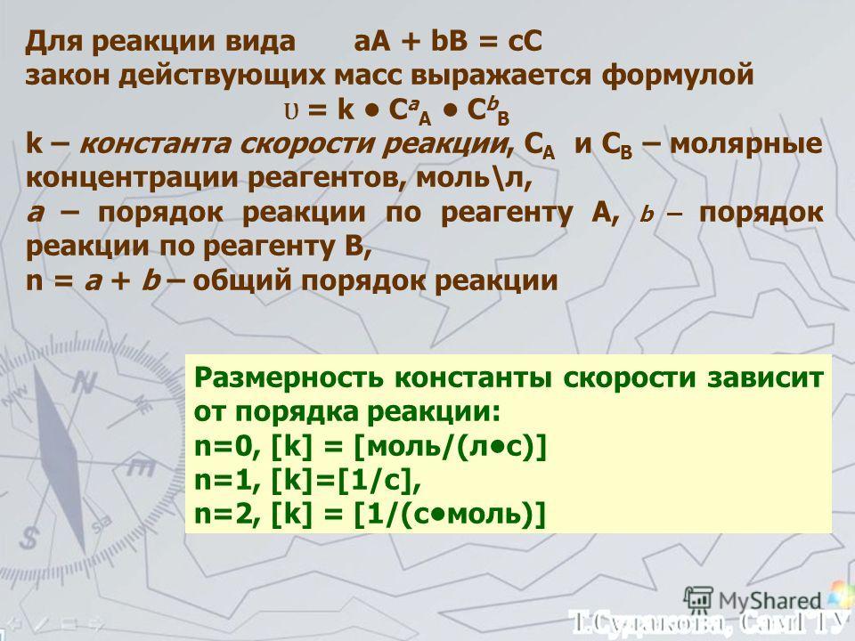 Для реакции вида аА + bB = cC закон действующих масс выражается формулой Ʋ = k С a A С b B k – константа скорости реакции, С A и С B – молярные концентрации реагентов, моль\л, а – порядок реакции по реагенту А, b – порядок реакции по реагенту В, n =