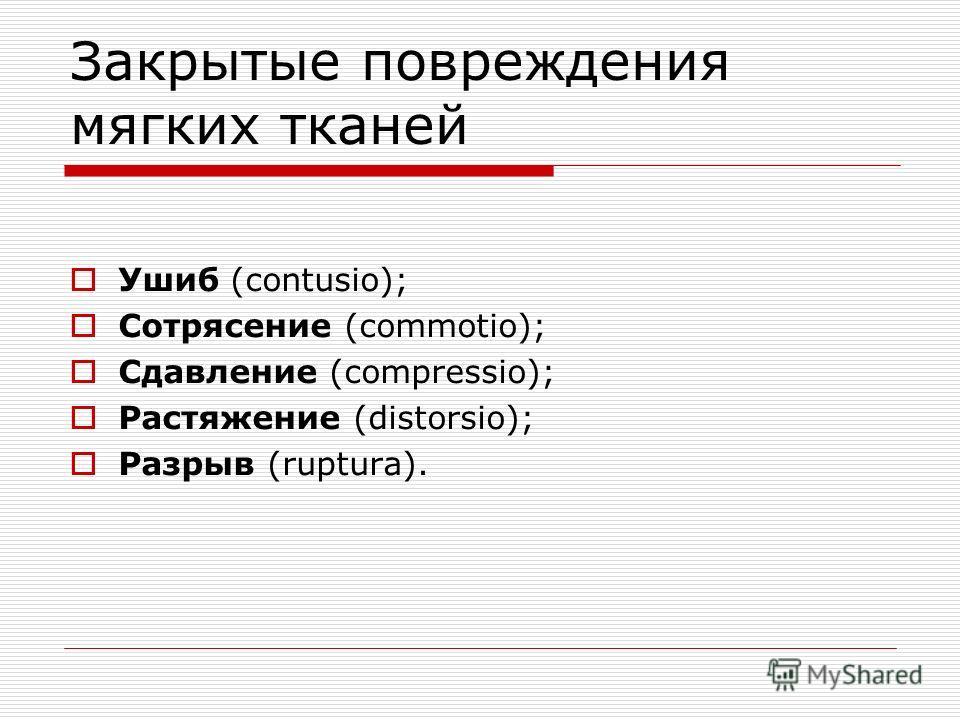 Закрытые повреждения мягких тканей Ушиб (contusio); Сотрясение (commotio); Сдавление (compressio); Растяжение (distorsio); Разрыв (ruptura).
