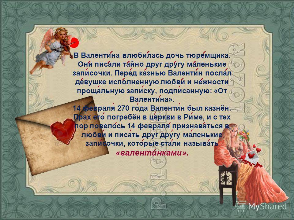 В Валентина влюбилась дочь тюремщика. Они писали тайно друг другу маленькие записочки. Перед казнью Валентин послал девушке исполненную любви и нежности прощальную записку, подписанную: «От Валентина». 14 февраля 270 года Валентин был казнён. Прах ег