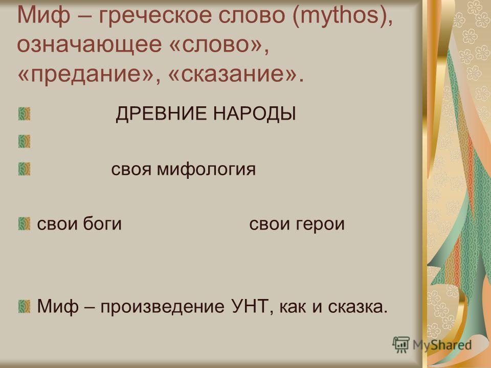 Миф – греческое слово (mythos), означающее «слово», «предание», «сказание». ДРЕВНИЕ НАРОДЫ своя мифология свои боги свои герои Миф – произведение УНТ, как и сказка.
