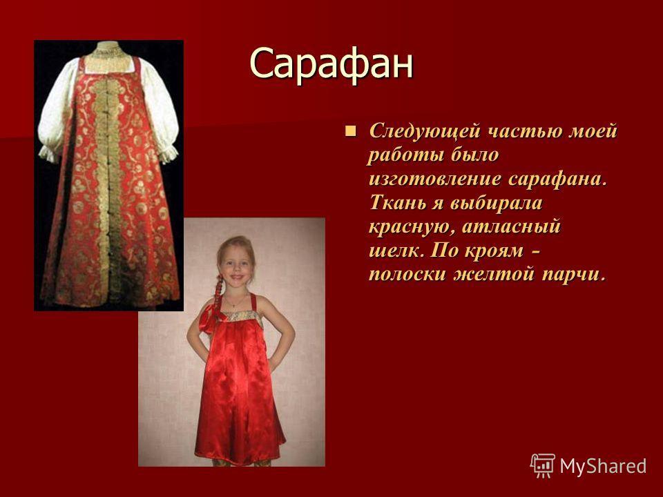 Сарафан Следующей частью моей работы было изготовление сарафана. Ткань я выбирала красную, атласный шелк. По кроям - полоски желтой парчи. Следующей частью моей работы было изготовление сарафана. Ткань я выбирала красную, атласный шелк. По кроям - по