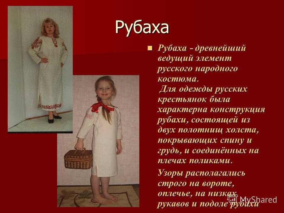 Рубаха Рубаха - древнейший ведущий элемент русского народного костюма. Для одежды русских крестьянок была характерна конструкция рубахи, состоящей из двух полотнищ холста, покрывающих спину и грудь, и соединённых на плечах поликами. Рубаха - древнейш