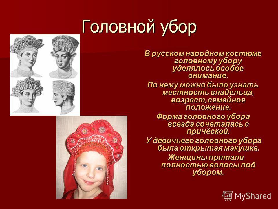 Головной убор В русском народном костюме головному убору уделялось особое внимание. По нему можно было узнать местность владельца, возраст, семейное положение. Форма головного убора всегда сочеталась с причёской. У девичьего головного убора была откр