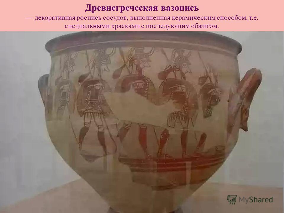 Древнегреческая вазопись декоративная роспись сосудов, выполненная керамическим способом, т.е. специальными красками с последующим обжигом.