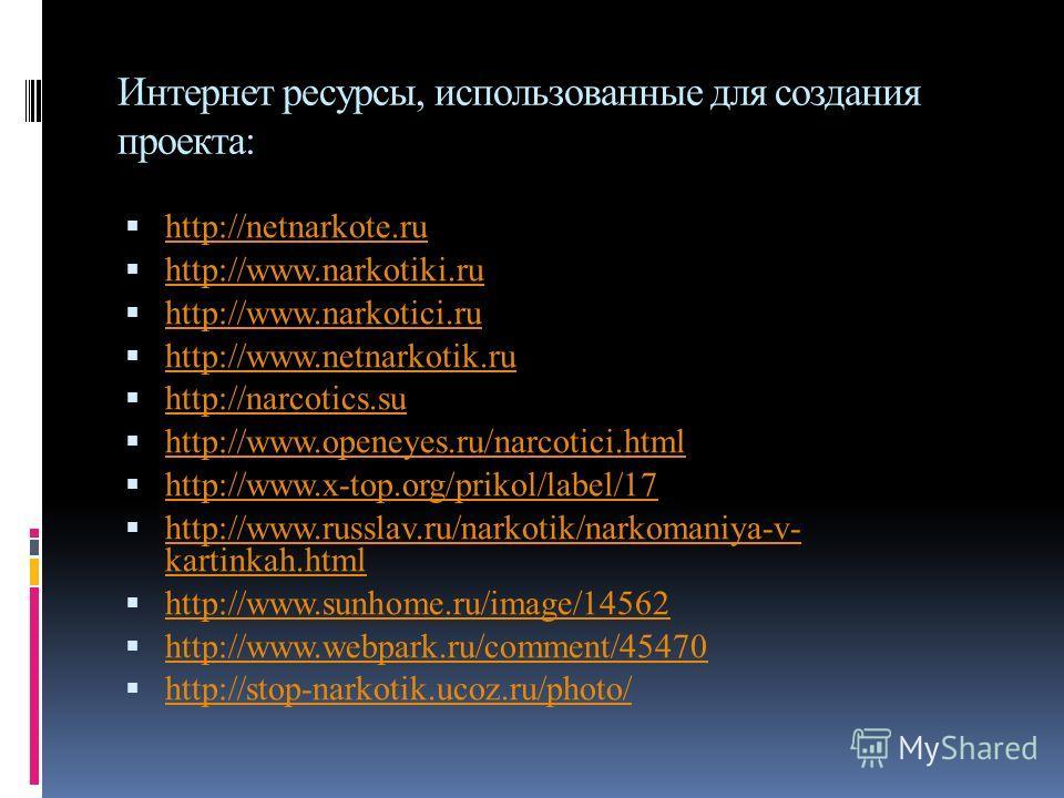 Интернет ресурсы, использованные для создания проекта: http://netnarkote.ru http://www.narkotiki.ru http://www.narkotici.ru http://www.netnarkotik.ru http://narcotics.su http://www.openeyes.ru/narcotici.html http://www.x-top.org/prikol/label/17 http: