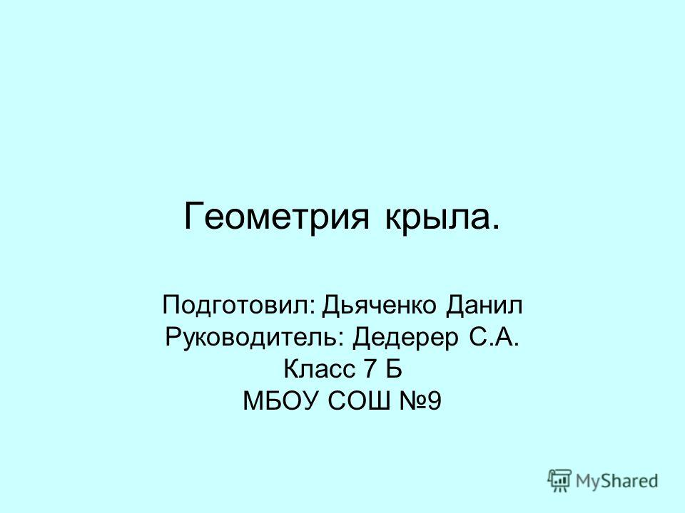 Геометрия крыла. Подготовил: Дьяченко Данил Руководитель: Дедерер С.А. Класс 7 Б МБОУ СОШ 9