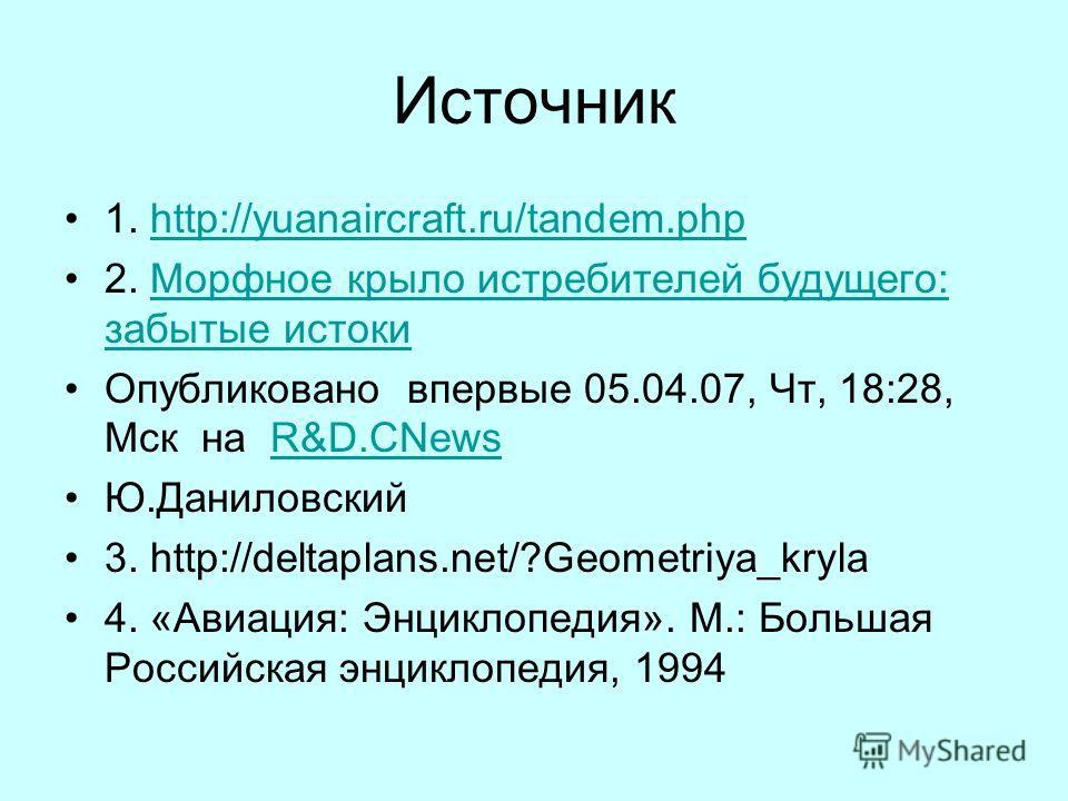 Источник 1. http://yuanaircraft.ru/tandem.phphttp://yuanaircraft.ru/tandem.php 2. Морфное крыло истребителей будущего: забытые истокиМорфное крыло истребителей будущего: забытые истоки Опубликовано впервые 05.04.07, Чт, 18:28, Мск на R&D.CNewsR&D.CNe