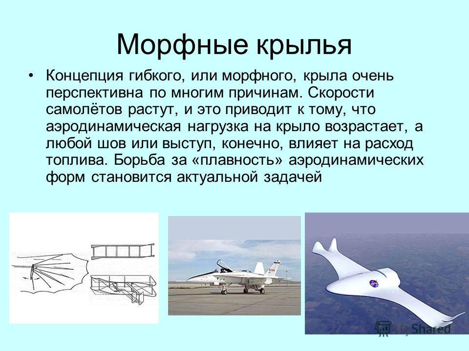 Морфные крылья Концепция гибкого, или морфного, крыла очень перспективна по многим причинам. Скорости самолётов растут, и это приводит к тому, что аэродинамическая нагрузка на крыло возрастает, а любой шов или выступ, конечно, влияет на расход топлив