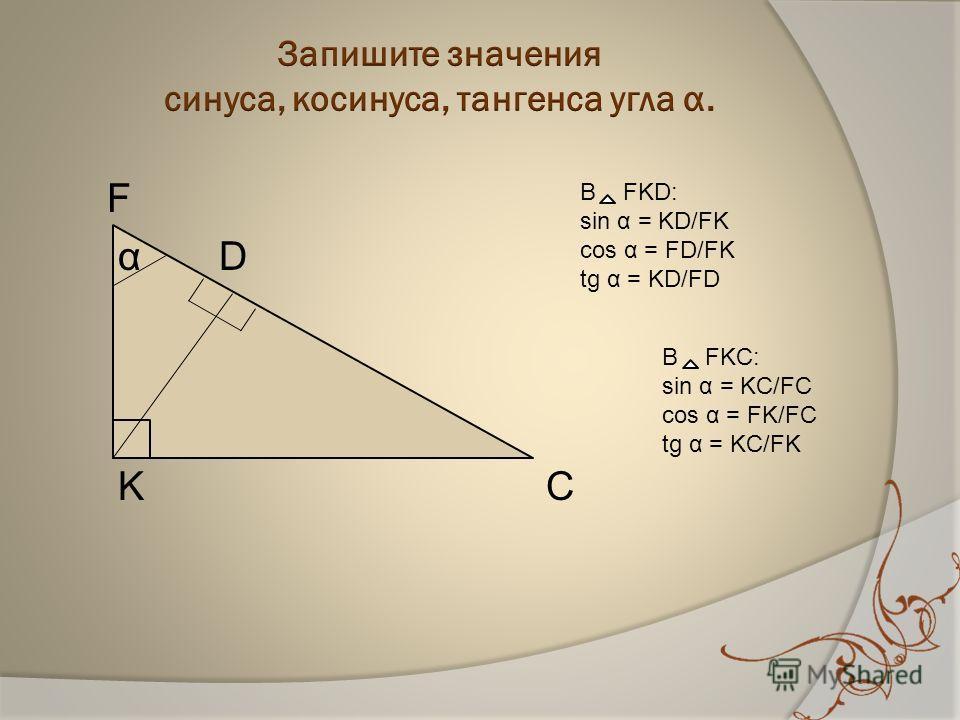 F α D K С В FKC: sin α = KC/FC cos α = FK/FC tg α = KC/FK В FKD: sin α = KD/FK cos α = FD/FK tg α = KD/FD