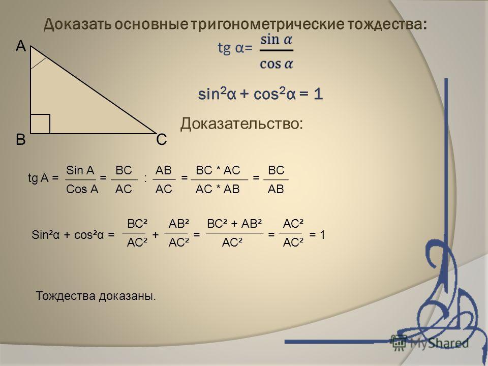 А В С Доказательство: tg A = = : = = Sin A Cos A BC AB AC BC * AC AC * AB BC AB Sin²α + cos²α = + = = = 1 ВС² АС² АВ² АС² ВС² + АВ² АС² Тождества доказаны.