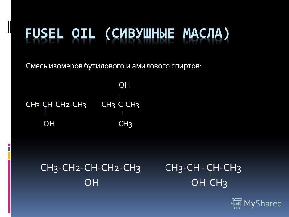 Смесь изомеров бутилового и амилового спиртов: ОН СН3-СН-СН2-СН3 СН3-С-СН3 ОН СН3 СН3-СН2-СН-СН2-СН3 СН3-СН - СН-СН3 ОН ОН СН3