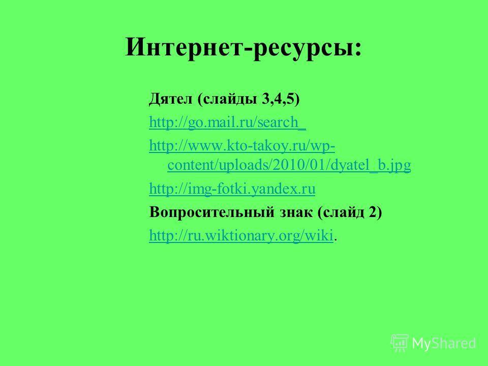 Интернет-ресурсы: Дятел (слайды 3,4,5) http://go.mail.ru/search_ http://www.kto-takoy.ru/wp- content/uploads/2010/01/dyatel_b.jpg http://img-fotki.yandex.ru Вопросительный знак (слайд 2) http://ru.wiktionary.org/wikihttp://ru.wiktionary.org/wiki.