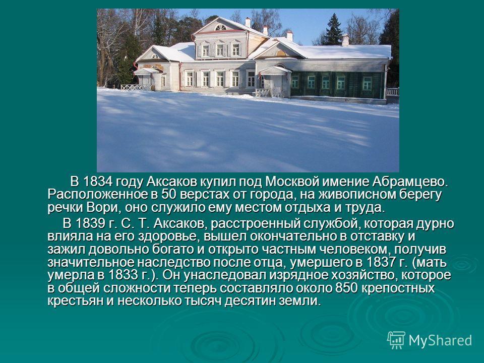 В 1834 году Аксаков купил под Москвой имение Абрамцево. Расположенное в 50 верстах от города, на живописном берегу речки Вори, оно служило ему местом отдыха и труда. В 1834 году Аксаков купил под Москвой имение Абрамцево. Расположенное в 50 верстах о