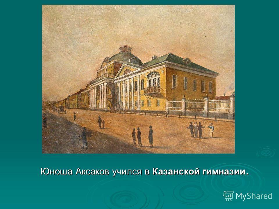Юноша Аксаков учился в Казанской гимназии. Юноша Аксаков учился в Казанской гимназии.