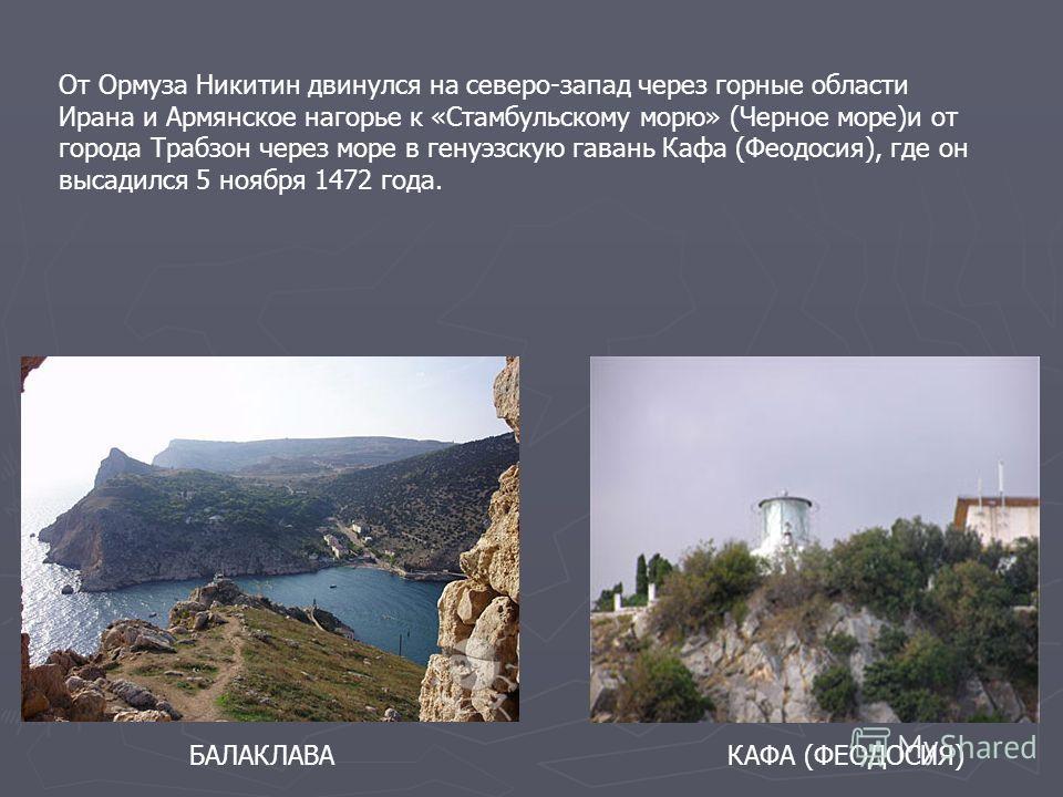 БАЛАКЛАВАКАФА (ФЕОДОСИЯ) От Ормуза Никитин двинулся на северо-запад через горные области Ирана и Армянское нагорье к «Стамбульскому морю» (Черное море)и от города Трабзон через море в генуэзскую гавань Кафа (Феодосия), где он высадился 5 ноября 1472