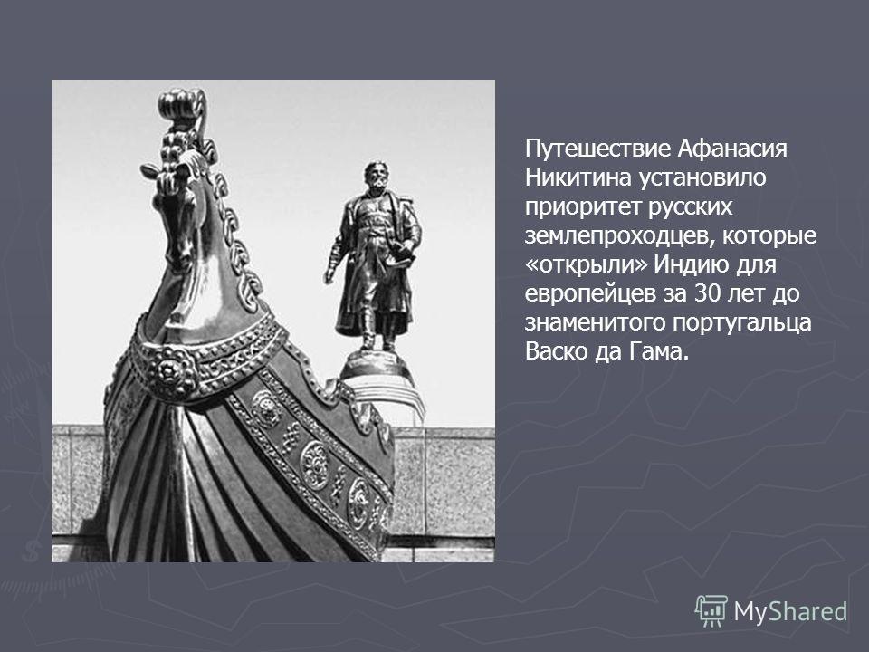 Путешествие Афанасия Никитина установило приоритет русских землепроходцев, которые «открыли» Индию для европейцев за 30 лет до знаменитого португальца Васко да Гама.