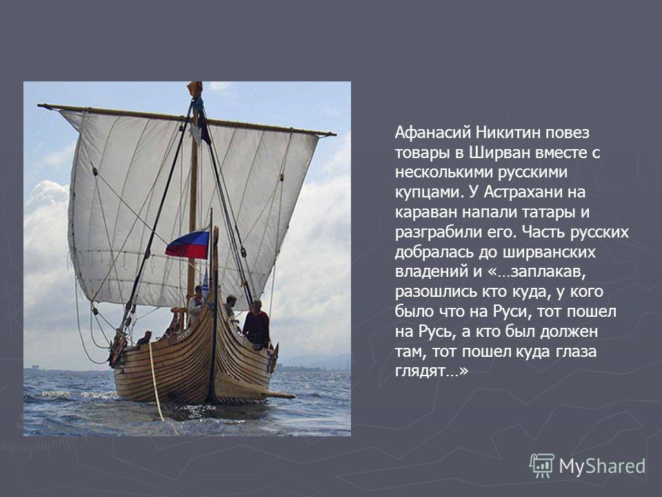 Афанасий Никитин повез товары в Ширван вместе с несколькими русскими купцами. У Астрахани на караван напали татары и разграбили его. Часть русских добралась до ширванских владений и «…заплакав, разошлись кто куда, у кого было что на Руси, тот пошел н