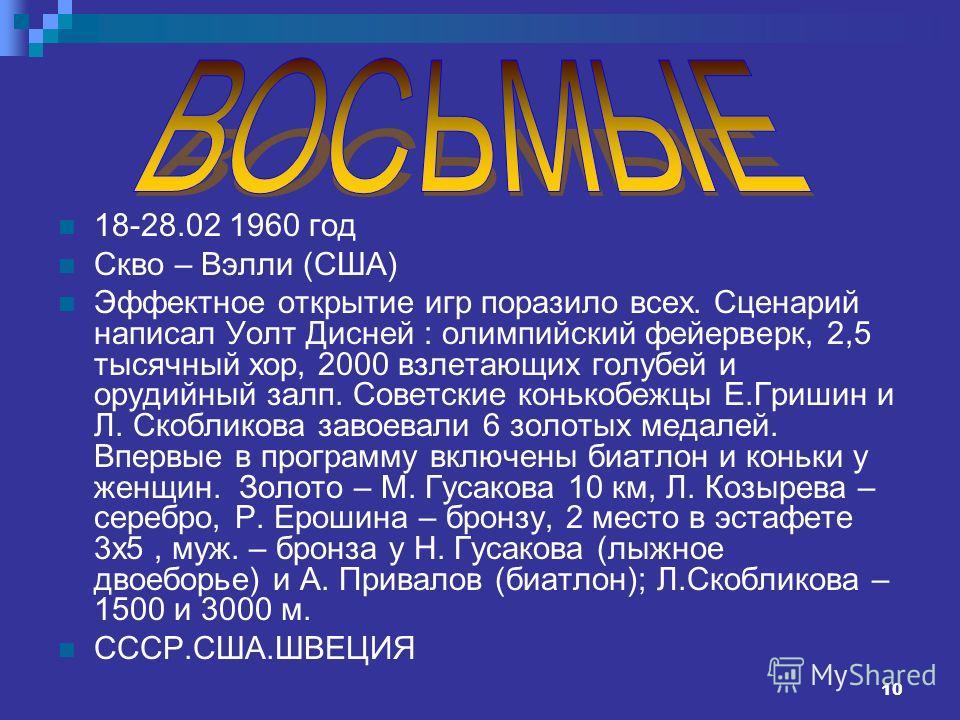 10 18-28.02 1960 год Скво – Вэлли (США) Эффектное открытие игр поразило всех. Сценарий написал Уолт Дисней : олимпийский фейерверк, 2,5 тысячный хор, 2000 взлетающих голубей и орудийный залп. Советские конькобежцы Е.Гришин и Л. Скобликова завоевали 6
